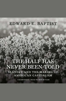The Half Has Never Been Told: Slavery and the Making of American Capitalism, Edward E. Baptist