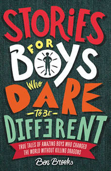 Stories for Boys Who Dare to Be Different: True Tales of Amazing Boys Who Changed the World without Killing Dragons, Ben Brooks