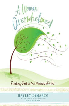 A Woman Overwhelmed: Finding God in the Messes of Life, Hayley DiMarco