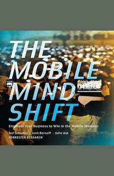 The Mobile Mind Shift: Engineer Your Business to Win in the Mobile Moment, Ted Schadler