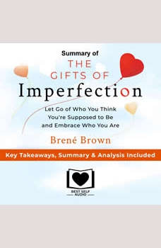 Summary of The Gifts of Imperfection: Let Go of Who You Think You're Supposed to Be and Embrace Who You Are by Brene Brown: Key Takeaways, Summary & Analysis Included, Best Self Audio