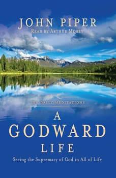 A Godward Life: Savoring the Supremacy of God in All of Life Savoring the Supremacy of God in All of Life, John Piper