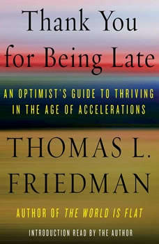 Thank You for Being Late: An Optimist's Guide to Thriving in the Age of Accelerations An Optimist's Guide to Thriving in the Age of Accelerations, Thomas L. Friedman