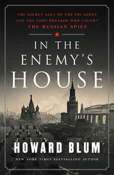 In the Enemy's House: The Secret Saga of the FBI Agent and the Code Breaker Who Caught the Russian Spies The Secret Saga of the FBI Agent and the Code Breaker Who Caught the Russian Spies, Howard Blum