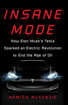 Insane Mode: How Elon Musk's Tesla Sparked an Electric Revolution to End the Age of Oil, Hamish McKenzie