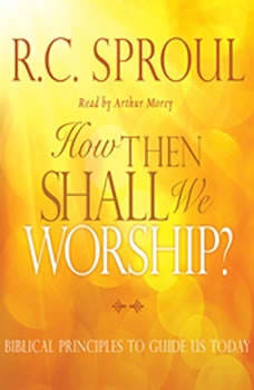 How Then Shall We Worship?: Biblical Principles to Guide Us Today, R. C. Sproul