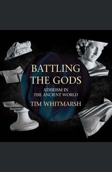 Battling the Gods: Atheism in the Ancient World, Tim Whitmarsh