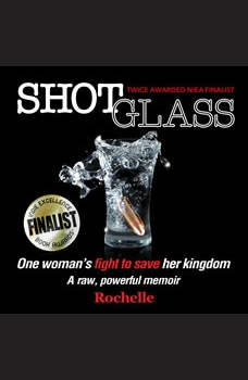 Shot Glass: One woman's fight to save her kingdom~A raw, powerful memoir, Rochelle