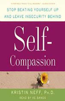 Self-Compassion: Stop Beating Yourself Up and Leave Insecurity Behind, Dr. Kristin Neff