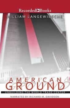 American Ground: Unbuilding the World Trade Center Unbuilding the World Trade Center, William Langewiesche