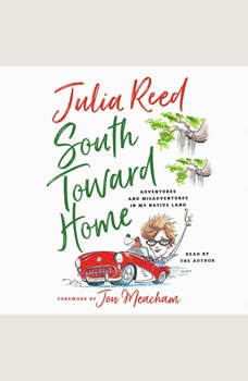 South Toward Home: Adventures and Misadventures in My Native Land Adventures and Misadventures in My Native Land, Julia Reed
