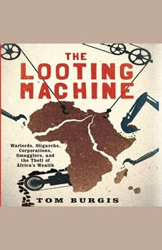 The Looting Machine: Warlords, Oligarchs, Corporations, Smugglers, and the Theft of Africa's Wealth, Tom Burgis