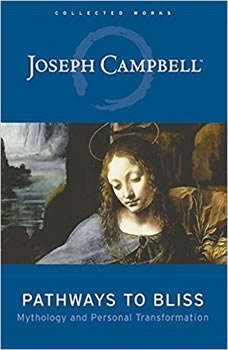 Pathways to Bliss: Mythology and Personal Transformation Mythology and Personal Transformation, Joseph Campbell