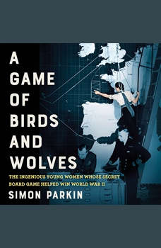 A Game of Birds and Wolves: The Ingenious Young Women Whose Secret Board Game Helped Win World War II, Simon Parkin