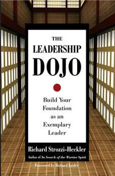 The Leadership Dojo: Build Your Foundation as an Exemplary Leader, Richard Strozzi-Heckler