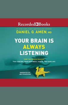 Your Brain is Always Listening: Tame the Hidden Dragons that Control Your Happiness, Habits, and Hang-Ups, Daniel G. Amen