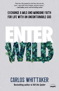 Enter Wild: Exchange a Mild and Mundane Faith for Life with an Uncontainable God, Carlos Whittaker