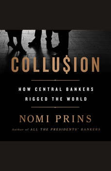 Collusion: How Central Bankers Rigged the World How Central Bankers Rigged the World, Nomi Prins