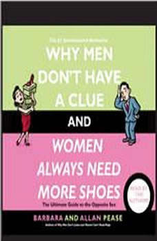 Why Men Don't Have a Clue and Women Always Need More Shoes: The Ultimate GUide to the Opposite Sex, Barbara Pease