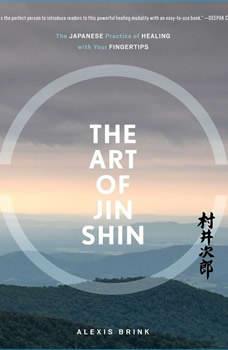 The Art of Jin Shin: The Japanese Practice of Healing with Your Fingertips, Alexis Brink