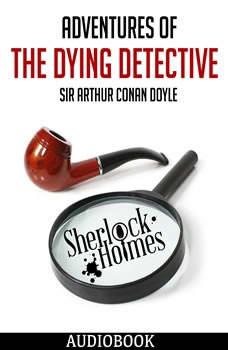 Sherlock Holmes: Adventures of the Dying Detective, Sir Arthur Conan Doyle