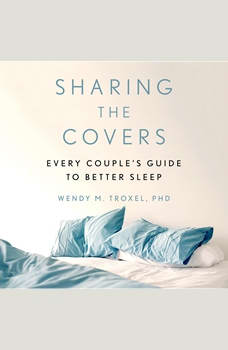 Sharing the Covers: Every Couple's Guide to Better Sleep, Wendy M. Troxel