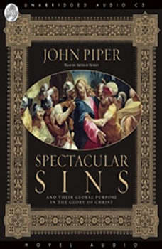 Spectacular Sins: And Their Global Purpose in the Glory of Christ And Their Global Purpose in the Glory of Christ, John Piper