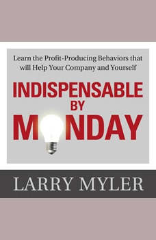 Indispensable By Monday : Learn the Profit-Producing Behaviors that will Help Your Company and Yourself, Larry Myler