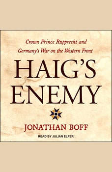 Haig's Enemy: Crown Prince Rupprecht and Germany's War on the Western Front Crown Prince Rupprecht and Germany's War on the Western Front, Jonathan Boff