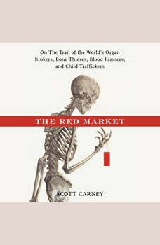 The Red Market: On the Trail of the World's Organ Brokers, Bone Thieves, Blood Farmers and Child Traffickers, Scott Carney