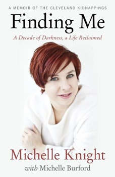 Finding Me: A Decade of Darkness, a Life Reclaimed A Decade of Darkness, a Life Reclaimed, Michelle Knight