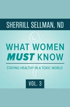 What Women MUST Know, Vol. 3: Staying Healthy in a Toxic World Staying Healthy in a Toxic World, Sherrill Sellman, ND