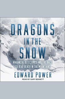 Dragons in the Snow: Avalanche Detectives and the Race to Beat Death in the Mountains, Ed Power