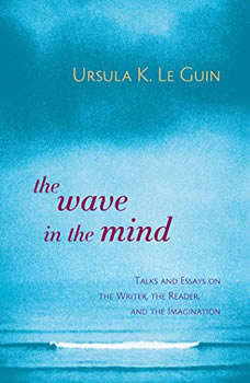 The Wave in the Mind: Talks and Essays on the Writer, the Reader, and the Imagination, Ursula K. Le Guin