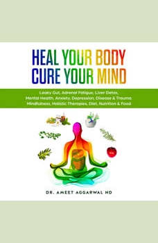 Heal Your Body, Cure Your Mind: Leaky Gut, Adrenal Fatigue, Liver Detox, Mental Health, Anxiety, Depression, Disease & Trauma. Mindfulness, Holistic Therapies, Diet, Nutrition & Food, Ameet Aggarwal