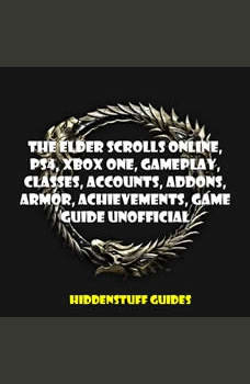 The Elder Scrolls Online, PS4, Xbox One, Gameplay, Classes, Accounts, Addons, Armor, Achievements, Game Guide Unofficial, HIDDENSTUFF GUIDES