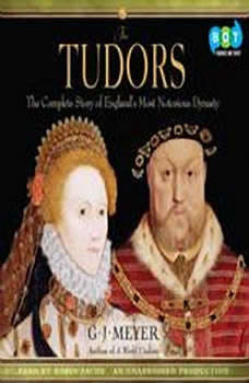 The Tudors: The Complete Story of England's Most Notorious Dynasty, G. J. Meyer