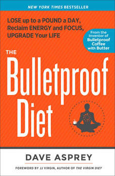 The Bulletproof Diet: Lose up to a Pound a Day, Reclaim Your Energy and Focus, and Upgrade Your Life, Dave Asprey