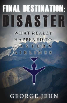 Final Destination: Disaster: What Really Happened to Eastern Airlines, George Jehn