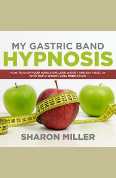 My Gastric Band Hypnosis: How to Stop Food Addiction, Lose Weight and Eat Healthy with Rapid Weight Loss Meditation, Sharon Miller