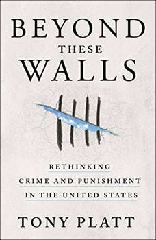 Beyond These Walls: Rethinking Crime and Punishment in the United States, Tony Platt