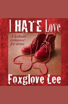 I Hate Love: A Lesbian Romance for Teens, Foxglove Lee