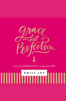 Grace, Not Perfection: Embracing Simplicity, Chasing Joy, Emily Ley