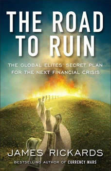 The Road to Ruin: The Global Elites' Secret Plan for the Next Financial Crisis The Global Elites' Secret Plan for the Next Financial Crisis, James Rickards