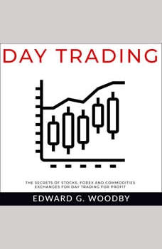 Day Trading: The Secrets of Stocks, Forex and Commodities Exchanges for Day Trading for Profit, Edward G. Woodby