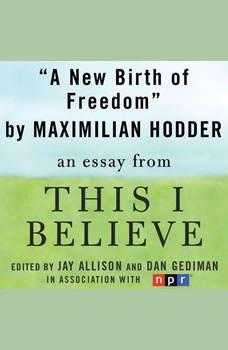 A New Birth of Freedom: A This I Believe Essay, Maximilian Hodder