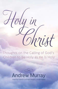 Holy in Christ: Thoughts on the Calling of Gods Children to Be Holy as He Is Holy, Andrew Murray