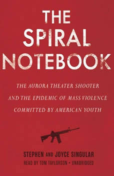 The Spiral Notebook: The Aurora Theater Shooter and the Epidemic of Mass Violence Committed by American Youth, Stephen Singular; Joyce Singular