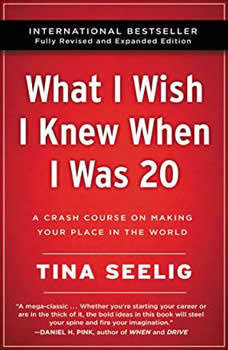 What I Wish I Knew When I Was 20 - 10th Anniversary Edition: A Crash Course on Making Your Place in the World A Crash Course on Making Your Place in the World, Tina Seelig