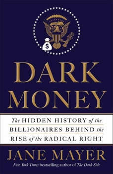 Dark Money: The Hidden History of the Billionaires Behind the Rise of the Radical Right The Hidden History of the Billionaires Behind the Rise of the Radical Right, Jane Mayer
